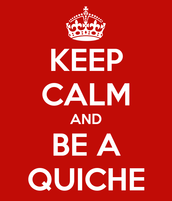 KEEP CALM AND BE A QUICHE