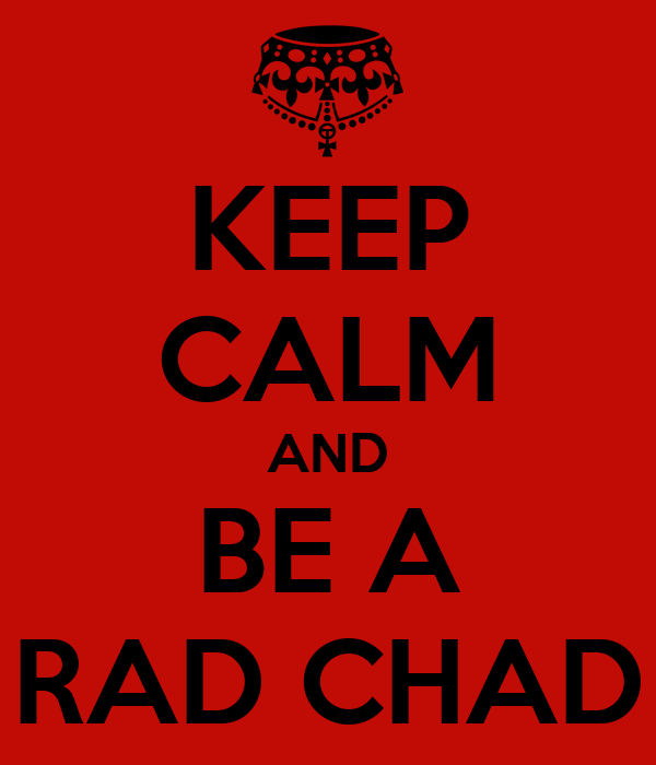 KEEP CALM AND BE A RAD CHAD