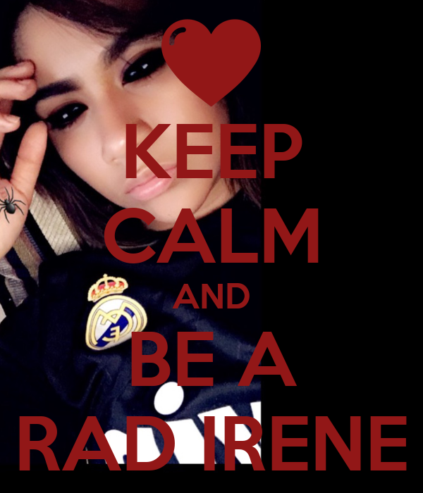 KEEP CALM AND BE A RAD IRENE