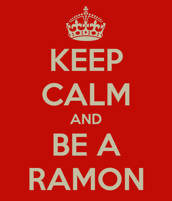 KEEP CALM AND BE A RAMON