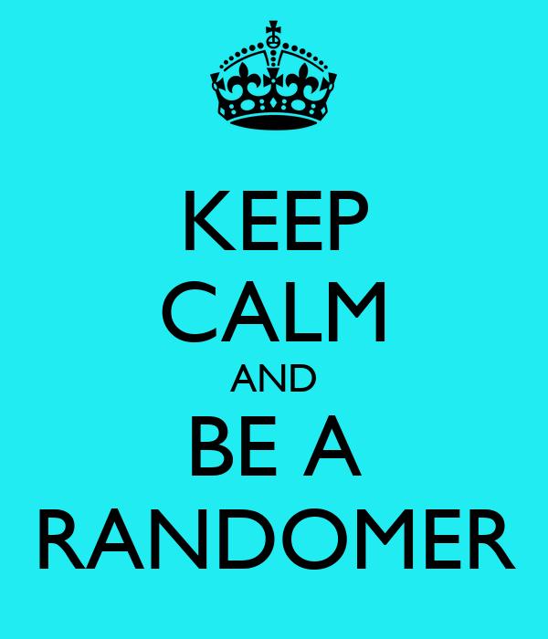 KEEP CALM AND BE A RANDOMER
