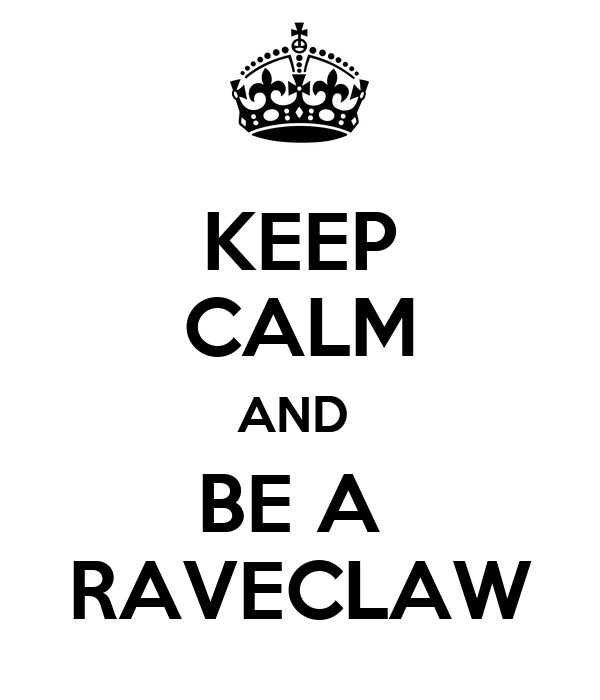 KEEP CALM AND  BE A  RAVECLAW