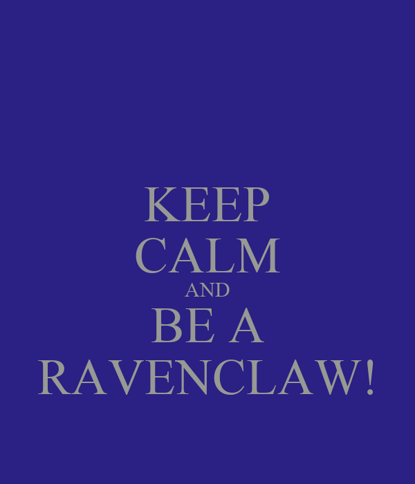 KEEP CALM AND BE A RAVENCLAW!