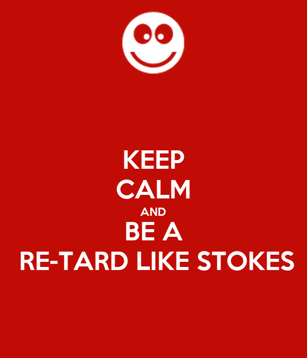 KEEP CALM AND BE A  RE-TARD LIKE STOKES