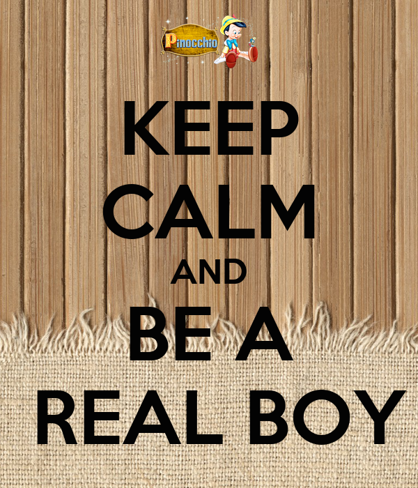 KEEP CALM AND BE A  REAL BOY