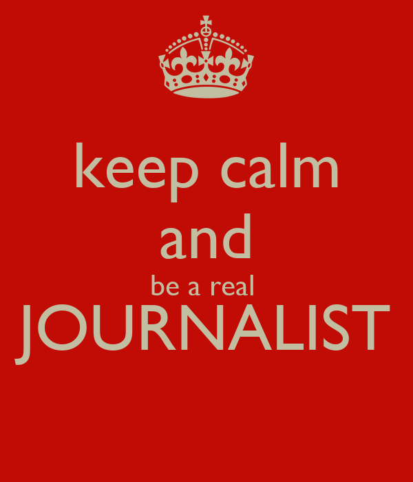 keep calm and be a real  JOURNALIST
