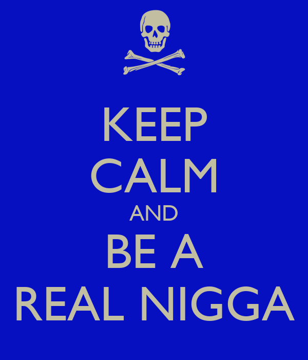 KEEP CALM AND BE A REAL NIGGA