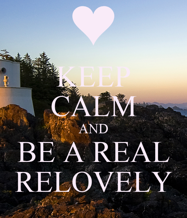 KEEP CALM AND BE A REAL RELOVELY