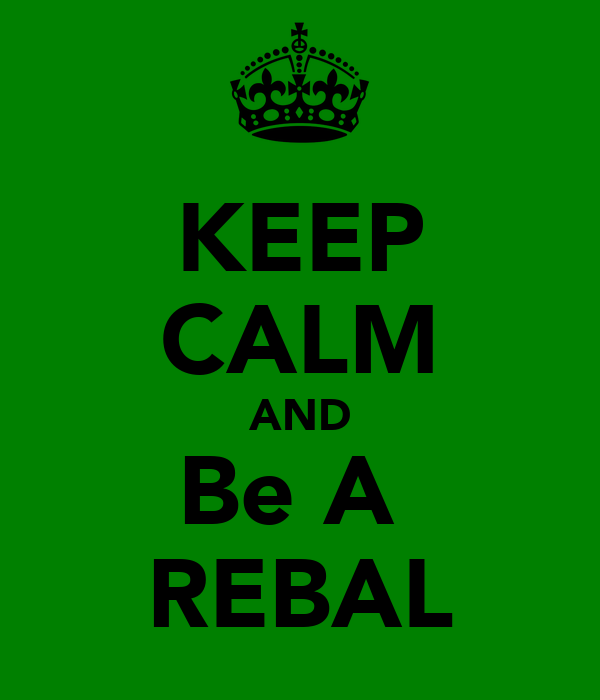 KEEP CALM AND Be A  REBAL