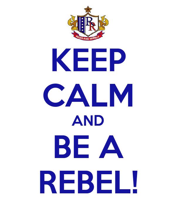 KEEP CALM AND BE A REBEL!