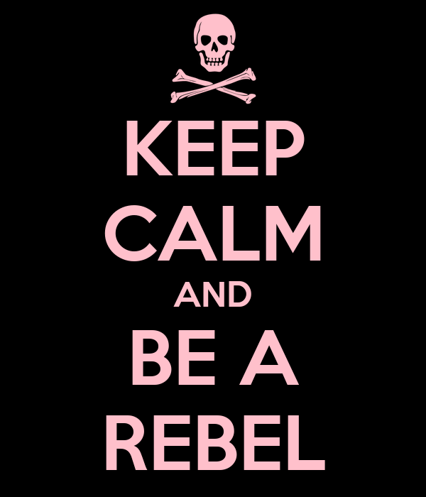 KEEP CALM AND BE A REBEL