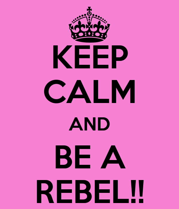 KEEP CALM AND BE A REBEL!!
