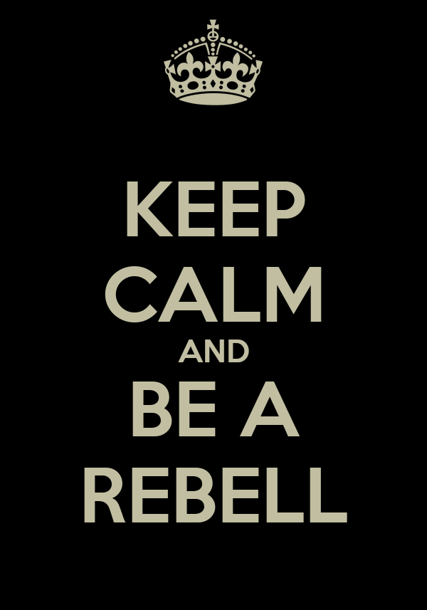 KEEP CALM AND BE A REBELL