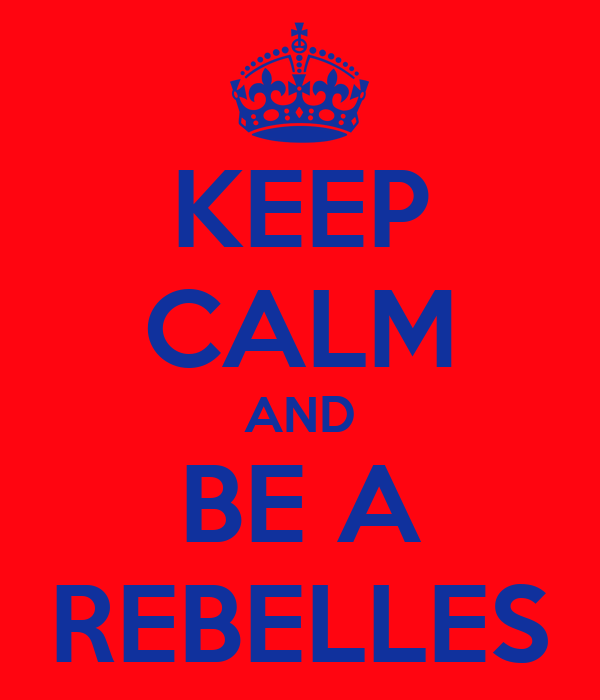 KEEP CALM AND BE A REBELLES