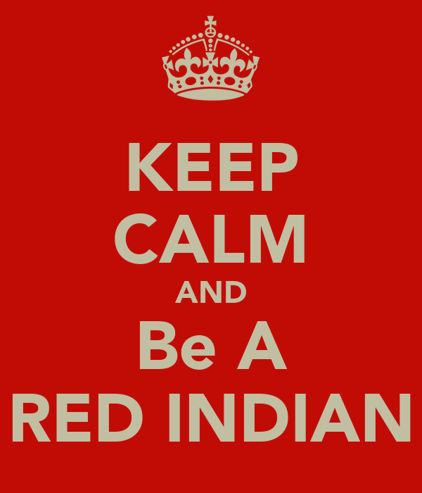 KEEP CALM AND Be A RED INDIAN