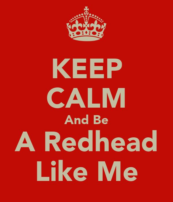 KEEP CALM And Be A Redhead Like Me