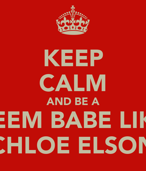 KEEP CALM AND BE A REEM BABE LIKE CHLOE ELSON