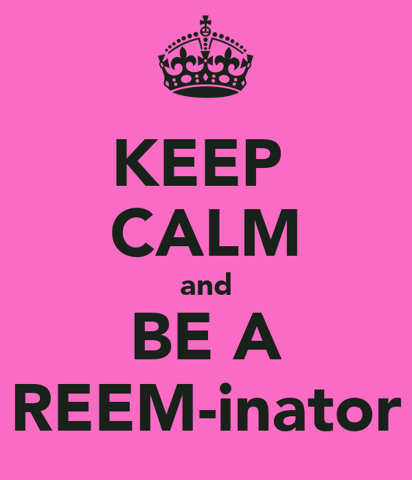 KEEP  CALM and BE A REEM-inator