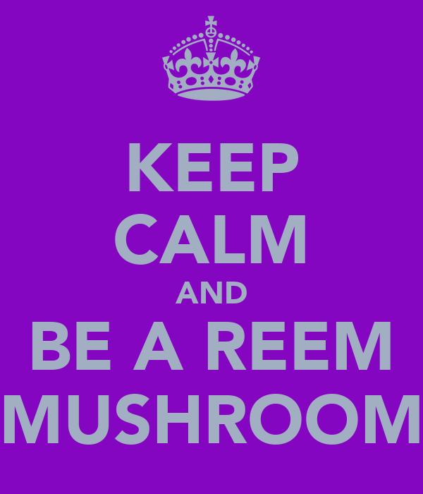 KEEP CALM AND BE A REEM MUSHROOM