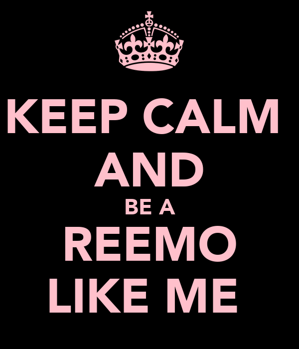 KEEP CALM  AND BE A REEMO LIKE ME