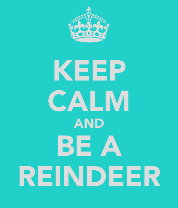 KEEP CALM AND BE A REINDEER