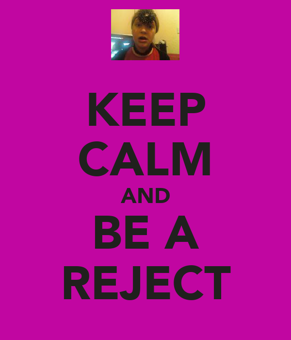 KEEP CALM AND BE A REJECT