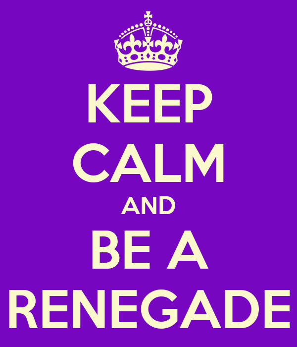 KEEP CALM AND BE A RENEGADE