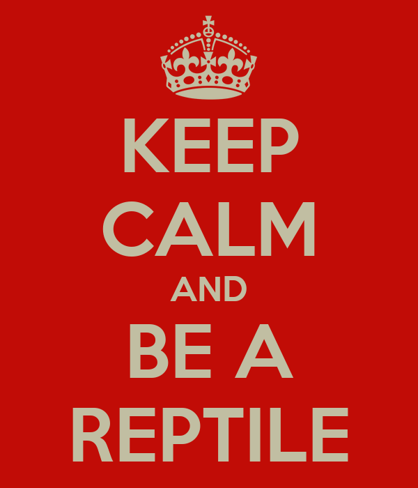 KEEP CALM AND BE A REPTILE