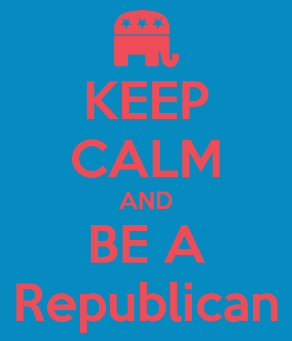 KEEP CALM AND BE A Republican