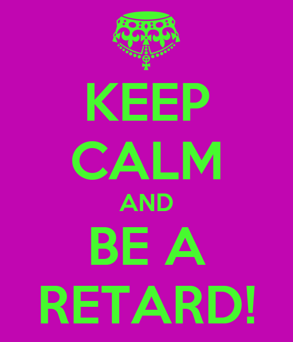 KEEP CALM AND BE A RETARD!