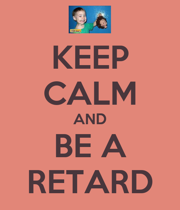 KEEP CALM AND BE A RETARD