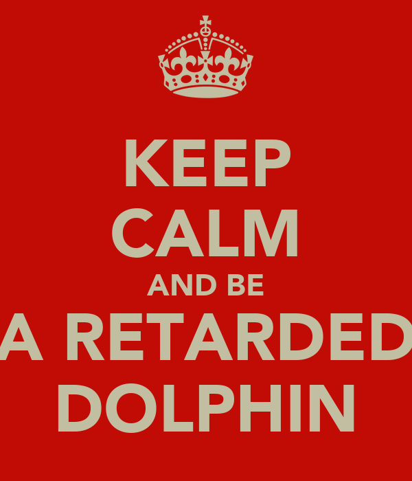 KEEP CALM AND BE A RETARDED DOLPHIN