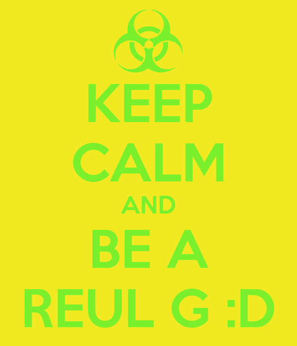 KEEP CALM AND BE A REUL G :D