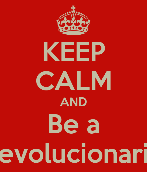 KEEP CALM AND Be a Revolucionario