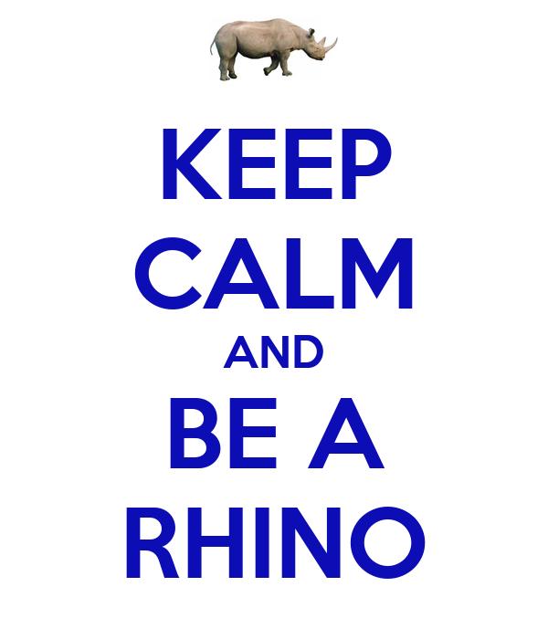 KEEP CALM AND BE A RHINO