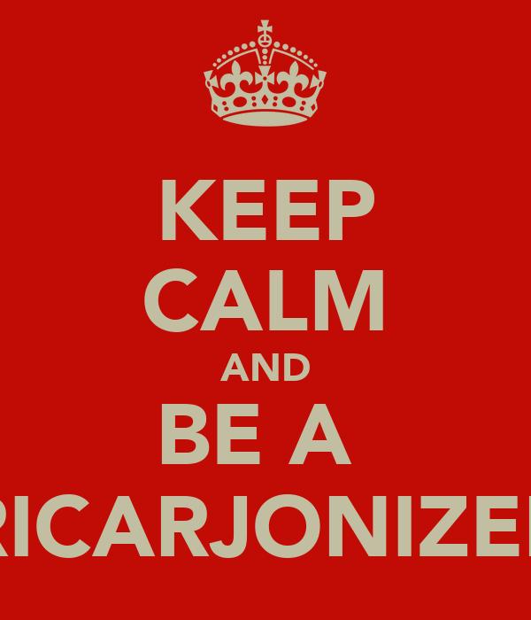 KEEP CALM AND BE A  RICARJONIZER