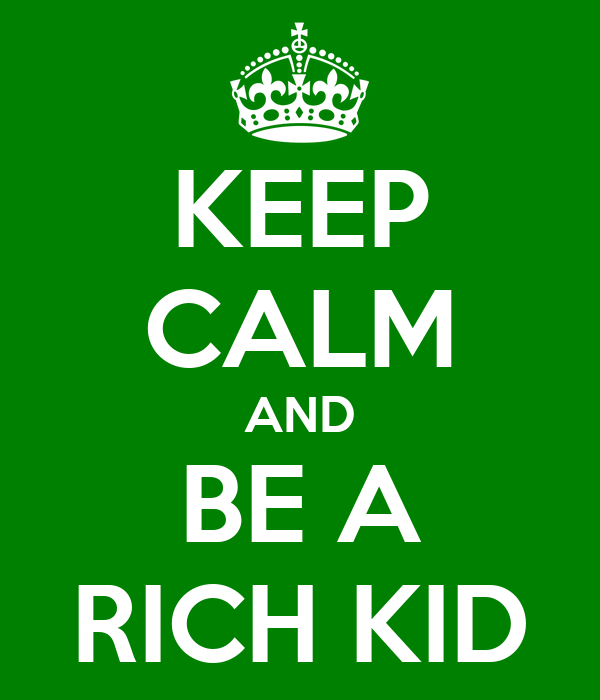 KEEP CALM AND BE A RICH KID