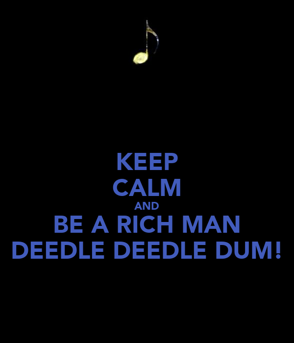 KEEP CALM AND BE A RICH MAN DEEDLE DEEDLE DUM!