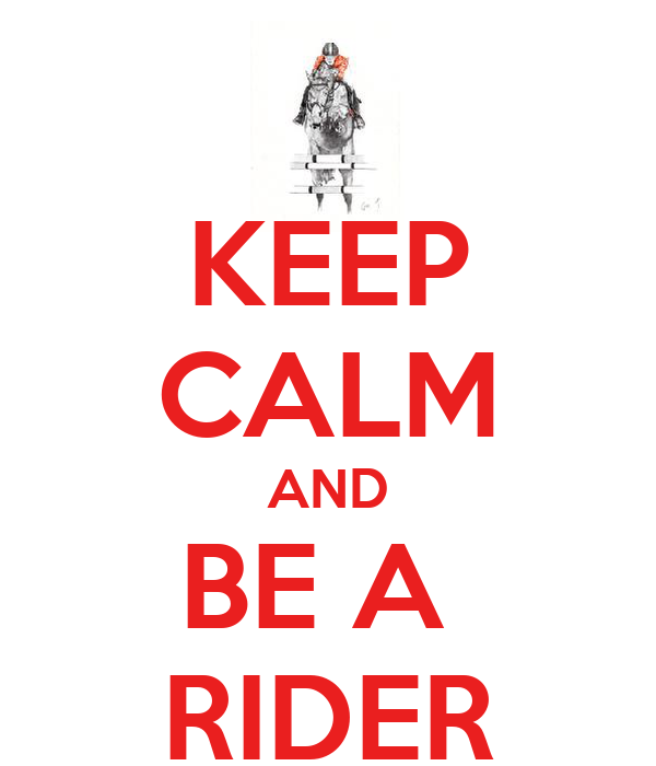 KEEP CALM AND BE A  RIDER