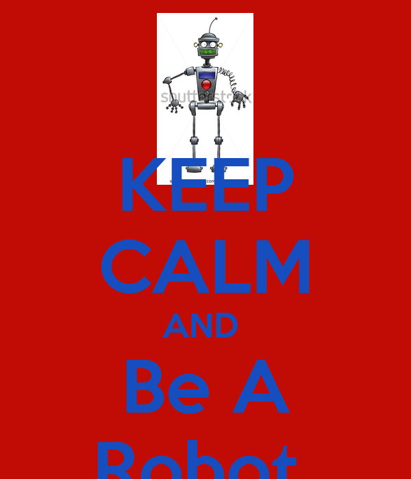 KEEP CALM AND  Be A Robot