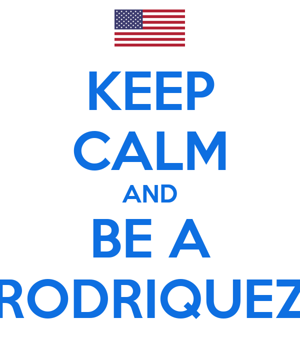 KEEP CALM AND BE A RODRIQUEZ