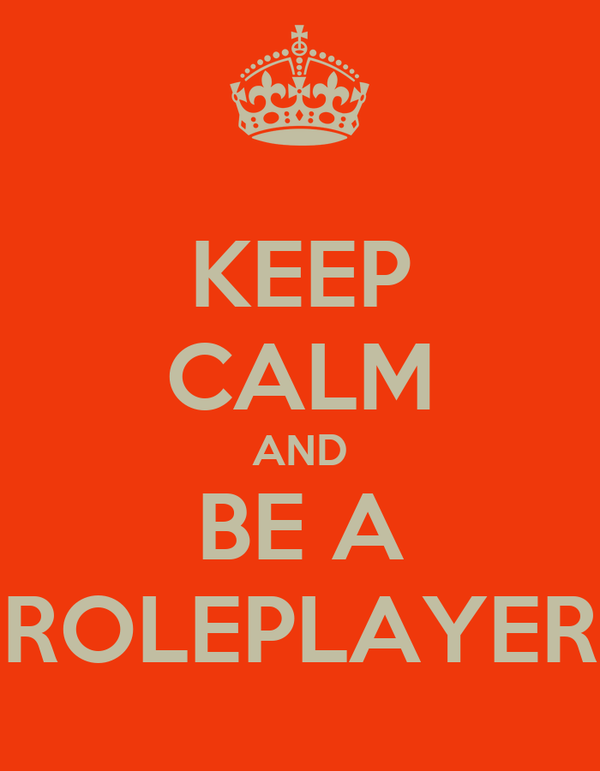 KEEP CALM AND BE A ROLEPLAYER