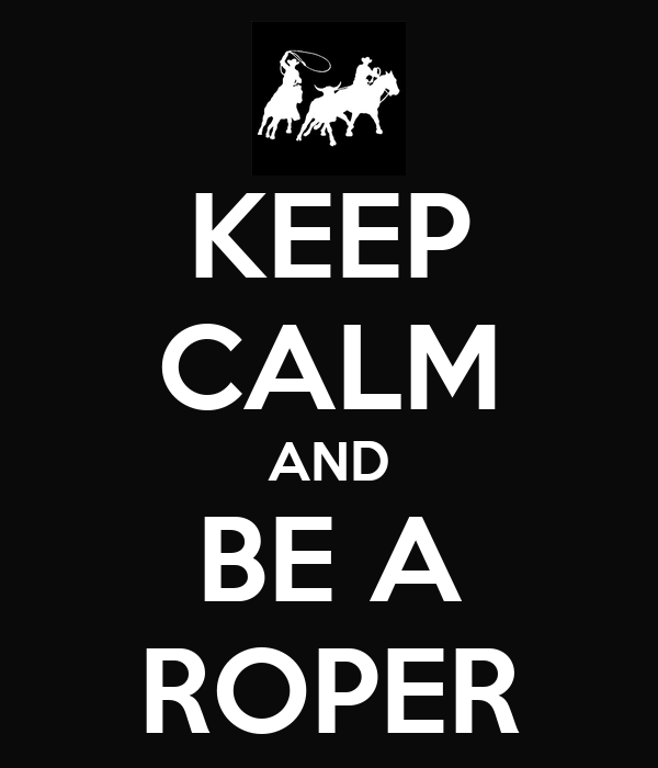 KEEP CALM AND BE A ROPER