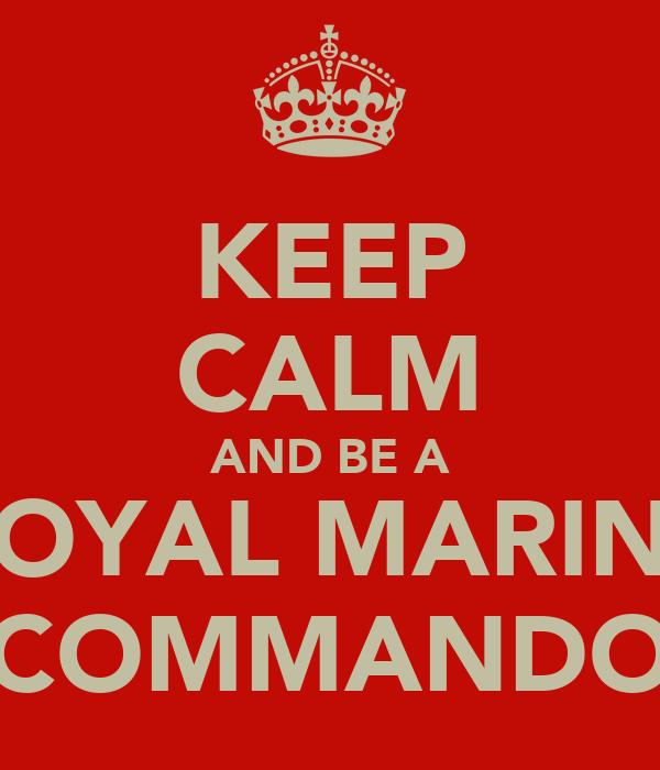 KEEP CALM AND BE A ROYAL MARINE COMMANDO