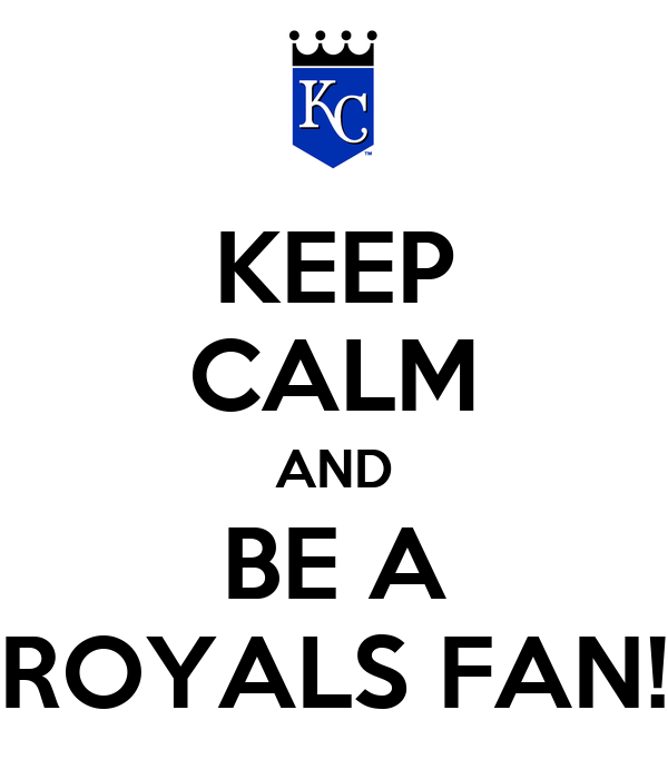 KEEP CALM AND BE A ROYALS FAN!