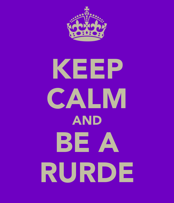 KEEP CALM AND BE A RURDE
