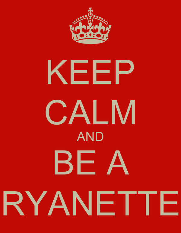 KEEP CALM AND BE A RYANETTE