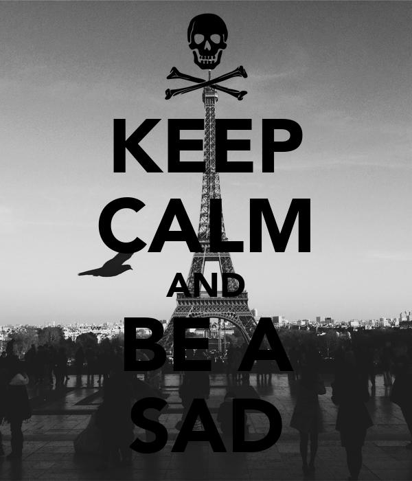 KEEP CALM AND BE A SAD