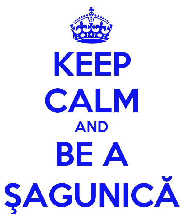 KEEP CALM AND BE A ŞAGUNICĂ