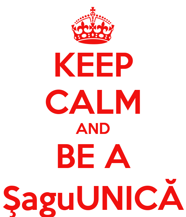 KEEP CALM AND BE A ŞaguUNICĂ